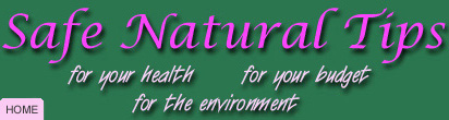 Safe Natural Tips for your health, for your budget, for the environment